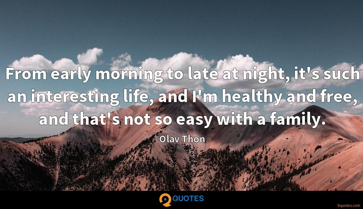 From early morning to late at night, it's such an interesting life, and I'm healthy and free, and that's not so easy with a family.