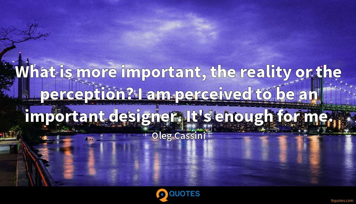 What is more important, the reality or the perception? I am perceived to be an important designer. It's enough for me.