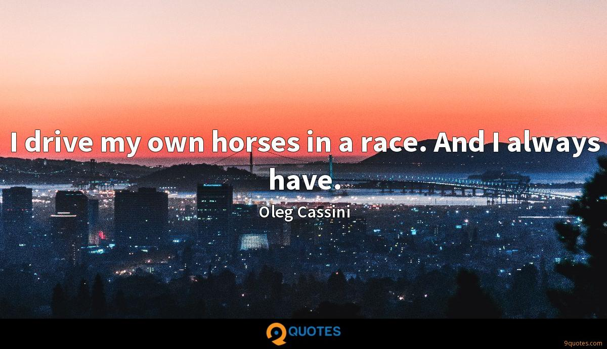 I drive my own horses in a race. And I always have.