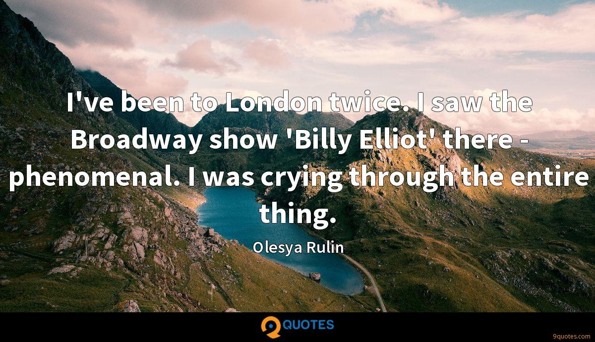 I've been to London twice. I saw the Broadway show 'Billy Elliot' there - phenomenal. I was crying through the entire thing.