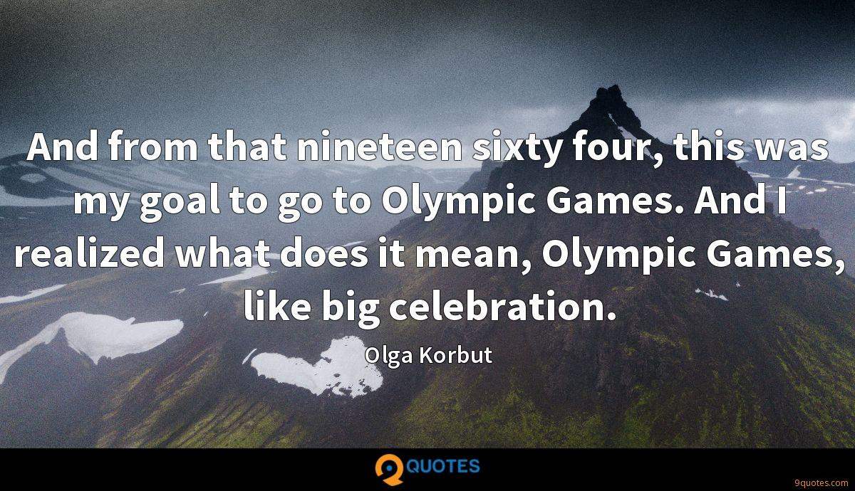 And from that nineteen sixty four, this was my goal to go to Olympic Games. And I realized what does it mean, Olympic Games, like big celebration.