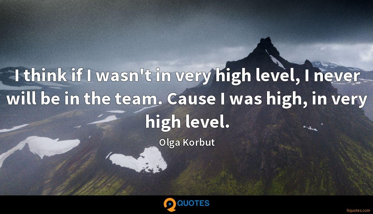 I think if I wasn't in very high level, I never will be in the team. Cause I was high, in very high level.