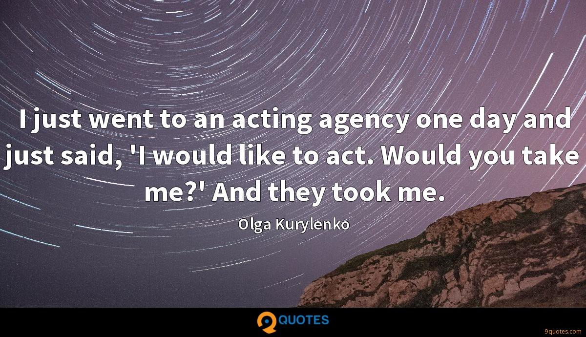I just went to an acting agency one day and just said, 'I would like to act. Would you take me?' And they took me.