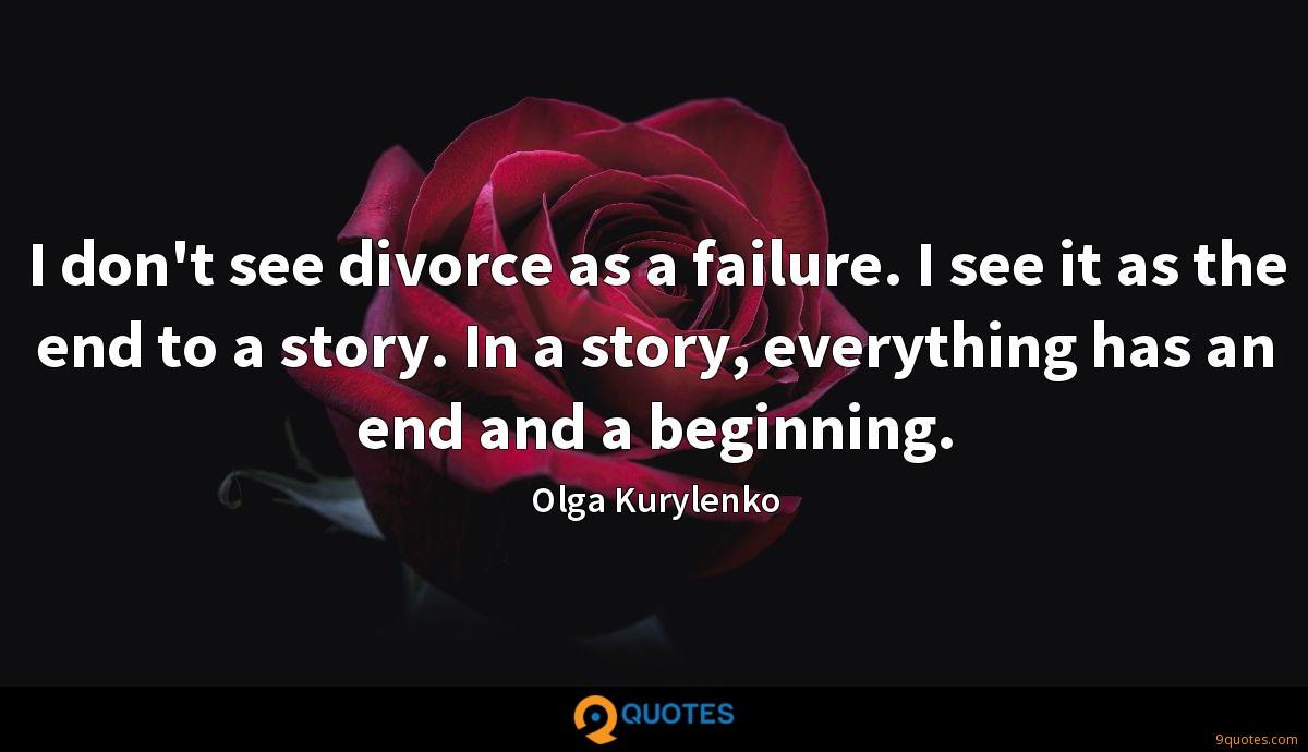 I don't see divorce as a failure. I see it as the end to a story. In a story, everything has an end and a beginning.
