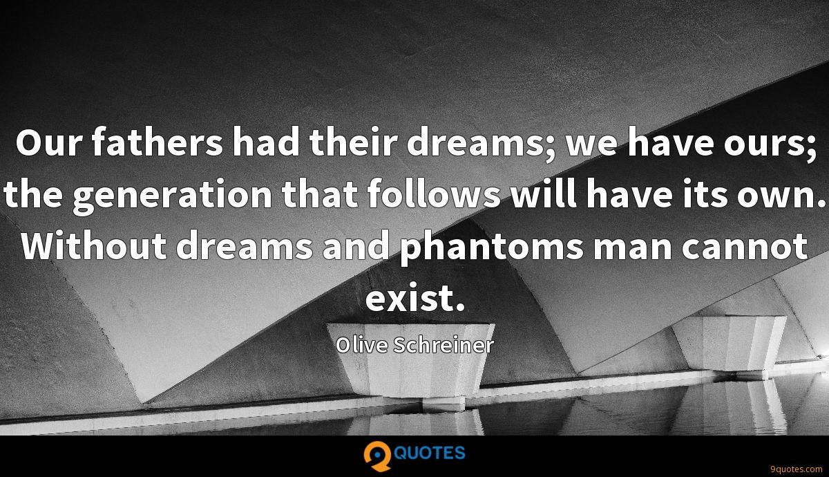 Our fathers had their dreams; we have ours; the generation that follows will have its own. Without dreams and phantoms man cannot exist.