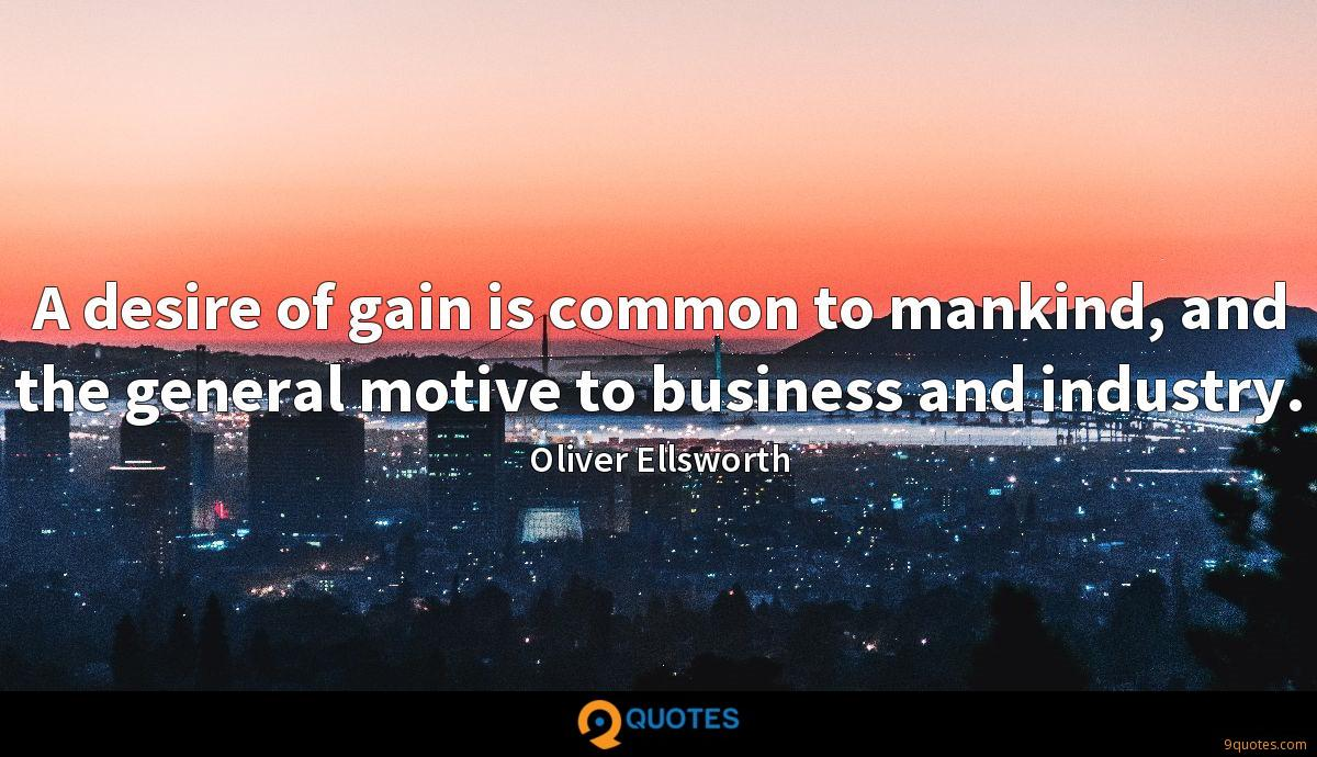 A desire of gain is common to mankind, and the general motive to business and industry.