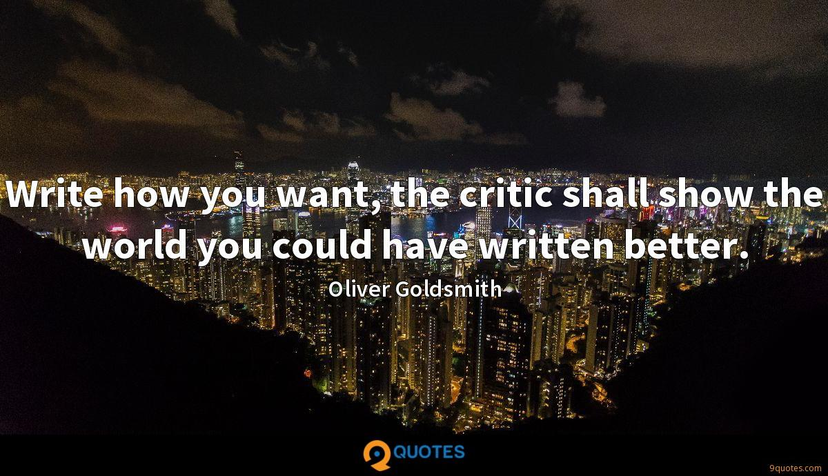Write how you want, the critic shall show the world you could have written better.