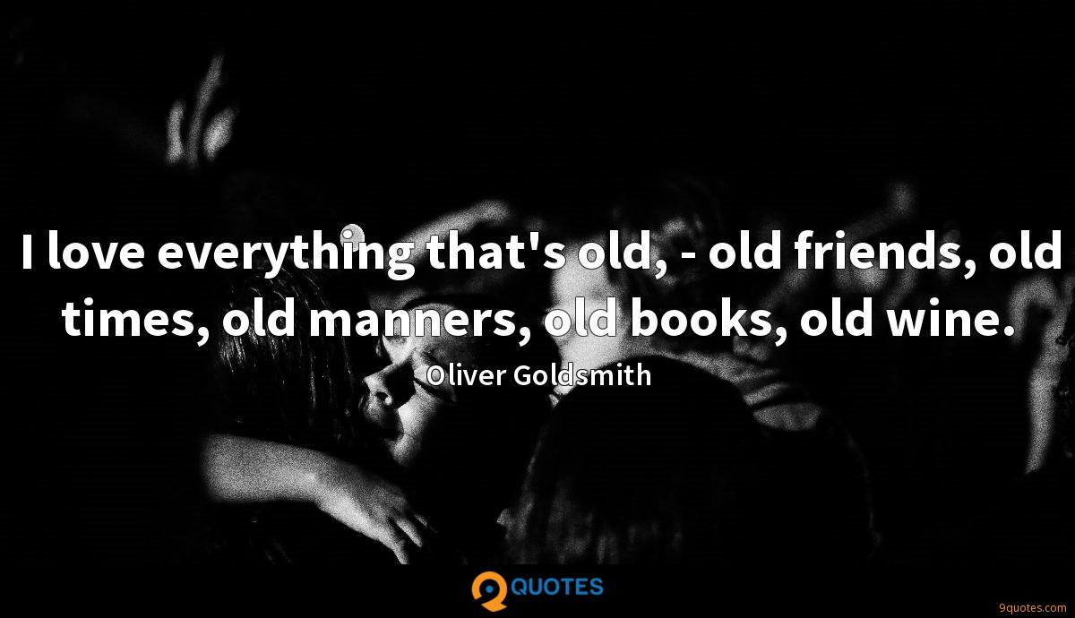 I love everything that's old, - old friends, old times, old manners, old books, old wine.