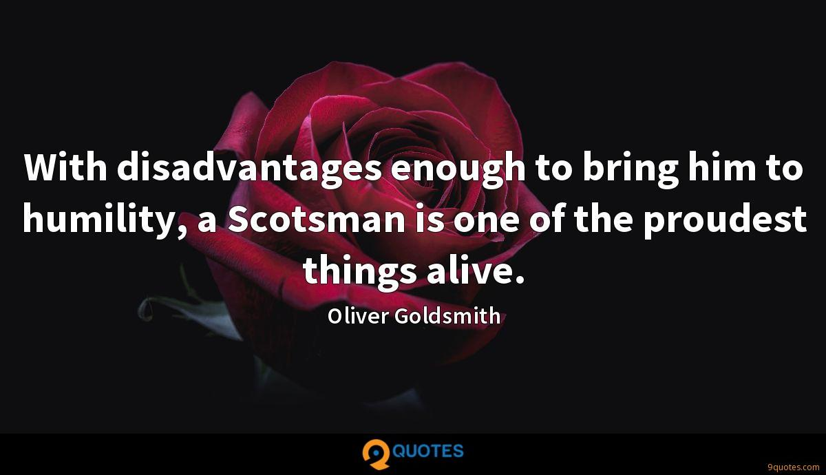 With disadvantages enough to bring him to humility, a Scotsman is one of the proudest things alive.