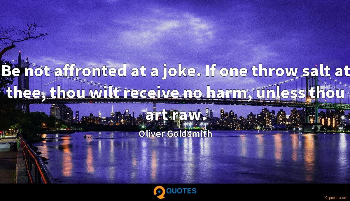 Be not affronted at a joke. If one throw salt at thee, thou wilt receive no harm, unless thou art raw.