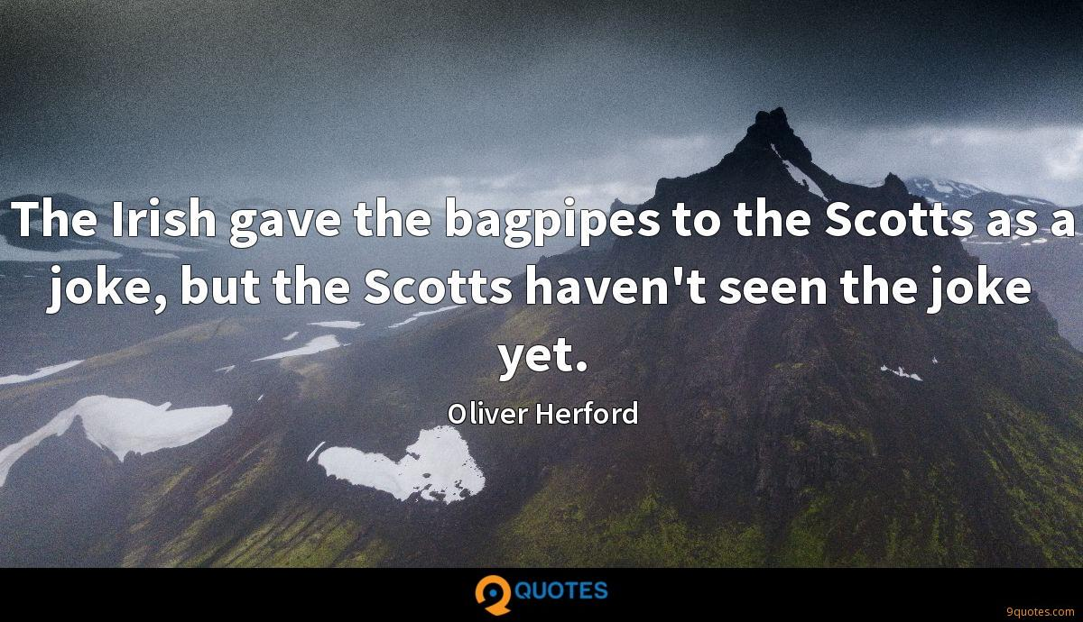 The Irish gave the bagpipes to the Scotts as a joke, but the Scotts haven't seen the joke yet.