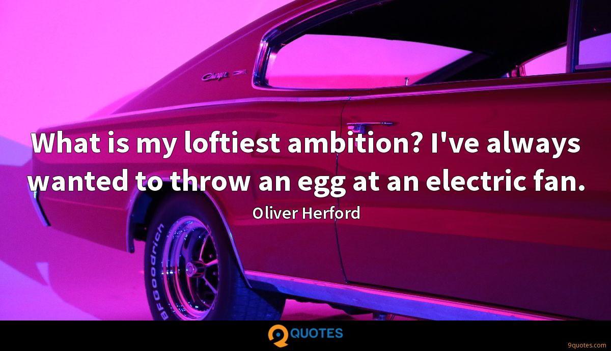 What is my loftiest ambition? I've always wanted to throw an egg at an electric fan.
