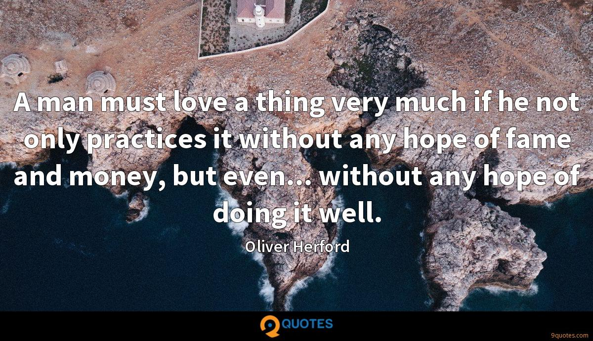 A man must love a thing very much if he not only practices it without any hope of fame and money, but even... without any hope of doing it well.