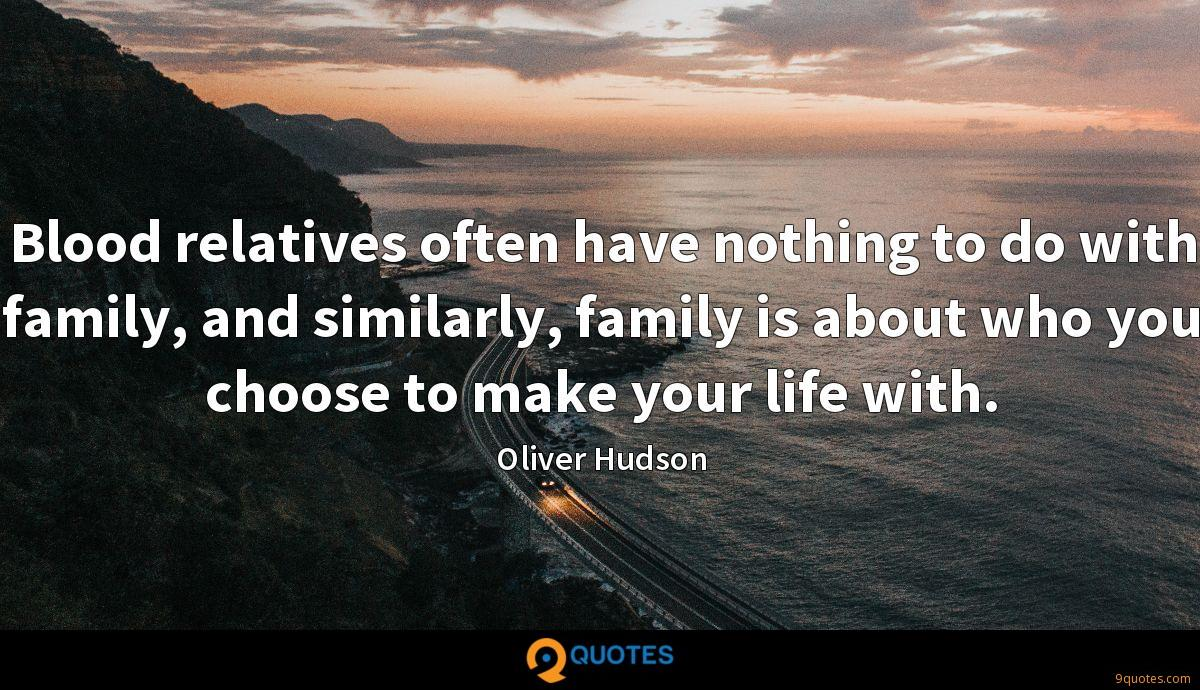 Blood relatives often have nothing to do with family, and similarly, family is about who you choose to make your life with.
