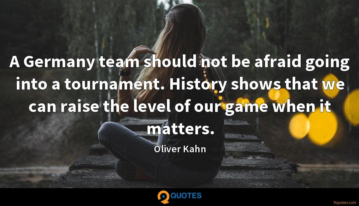 A Germany team should not be afraid going into a tournament. History shows that we can raise the level of our game when it matters.