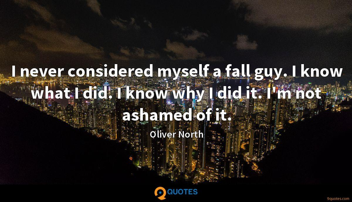 I never considered myself a fall guy. I know what I did. I know why I did it. I'm not ashamed of it.