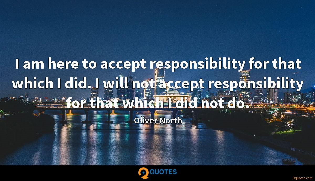 I am here to accept responsibility for that which I did. I will not accept responsibility for that which I did not do.