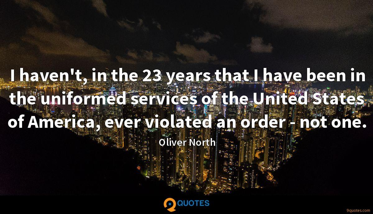 I haven't, in the 23 years that I have been in the uniformed services of the United States of America, ever violated an order - not one.