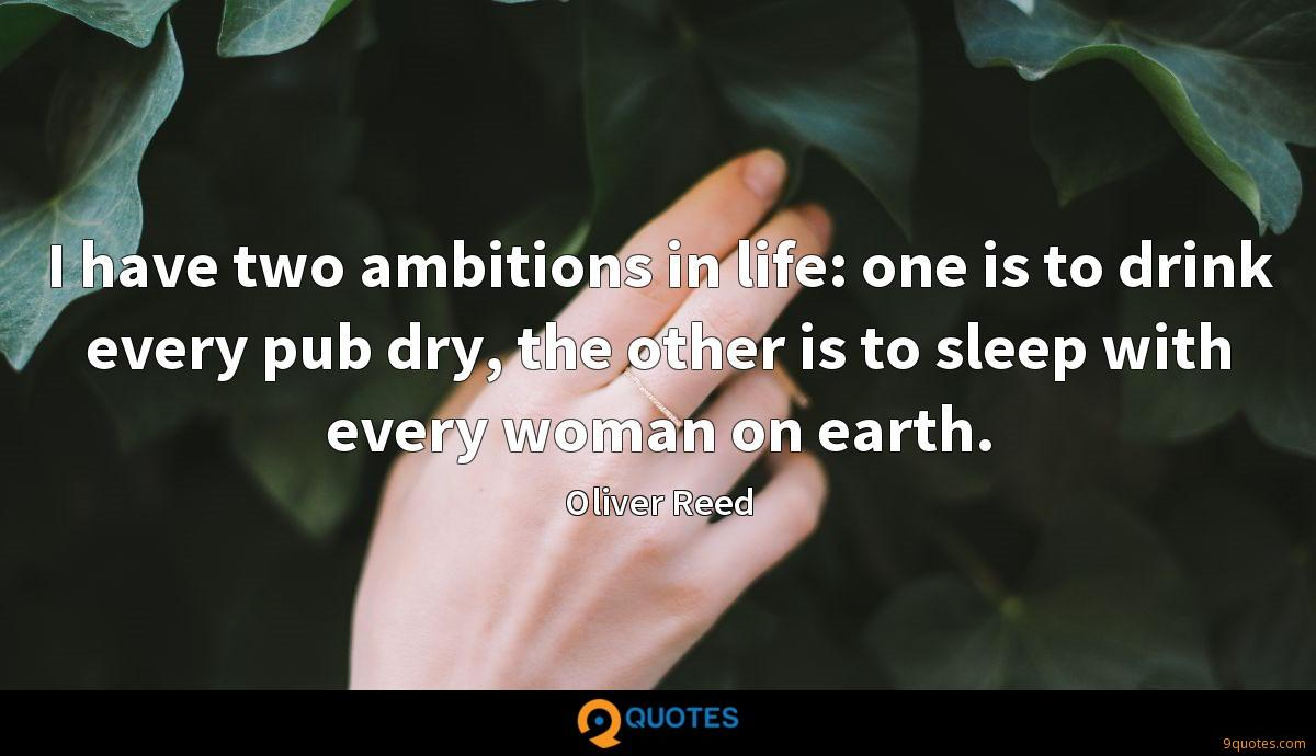 I have two ambitions in life: one is to drink every pub dry, the other is to sleep with every woman on earth.