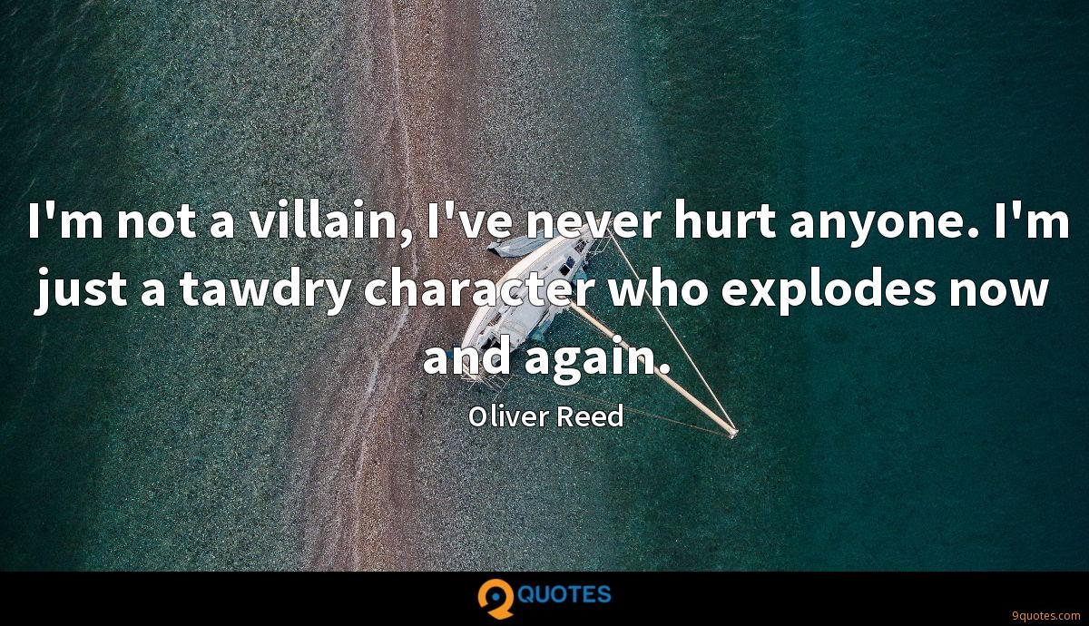 I'm not a villain, I've never hurt anyone. I'm just a tawdry character who explodes now and again.