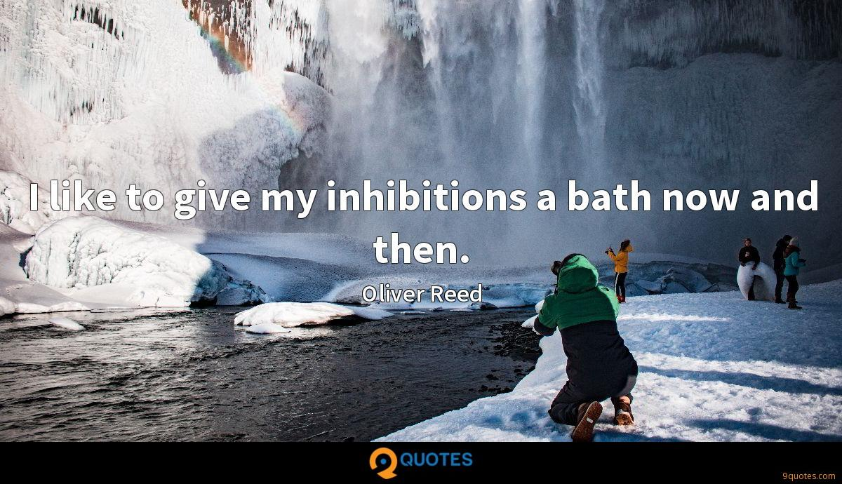 I like to give my inhibitions a bath now and then.