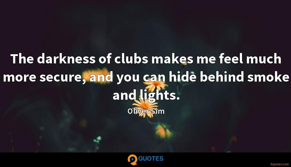 The darkness of clubs makes me feel much more secure, and you can hide behind smoke and lights.