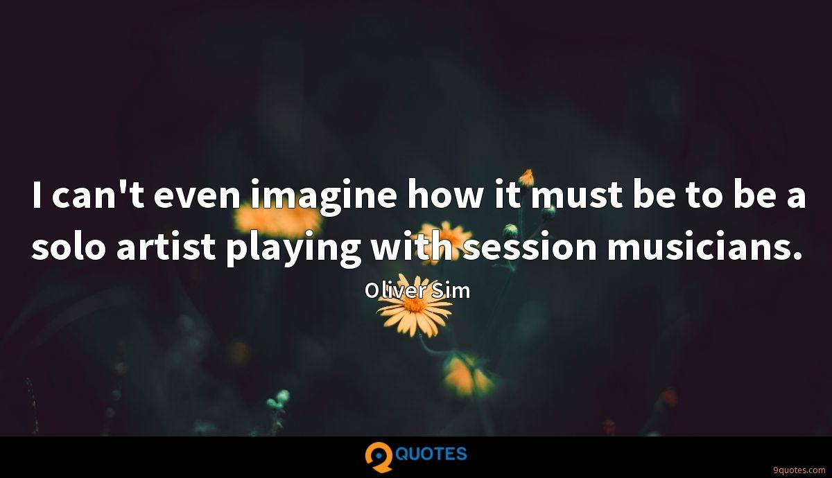 I can't even imagine how it must be to be a solo artist playing with session musicians.
