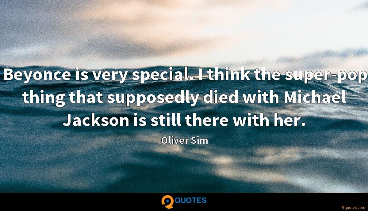 Beyonce is very special. I think the super-pop thing that supposedly died with Michael Jackson is still there with her.