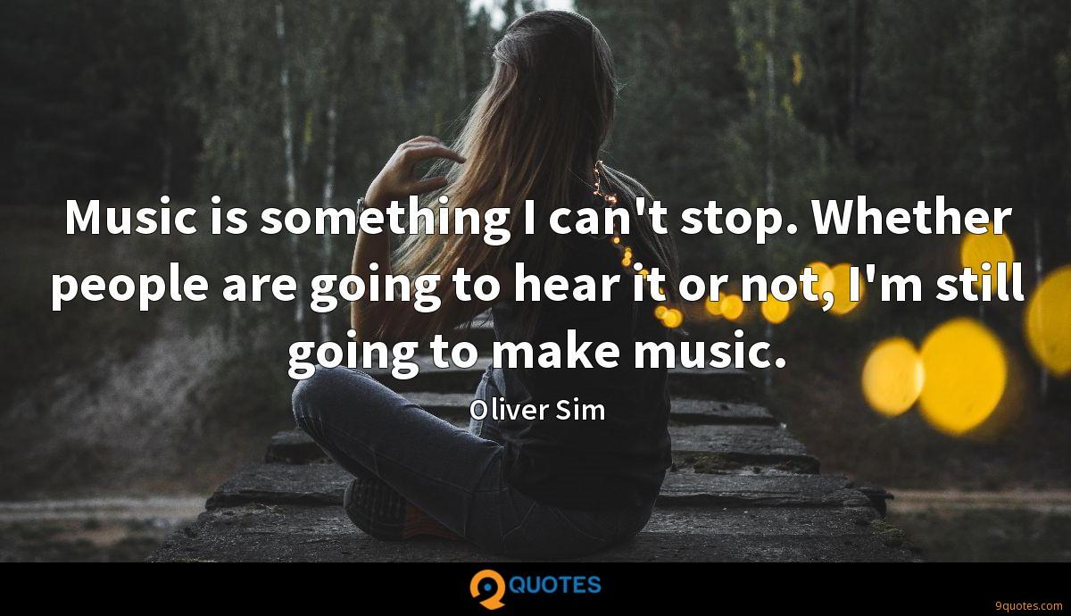 Music is something I can't stop. Whether people are going to hear it or not, I'm still going to make music.