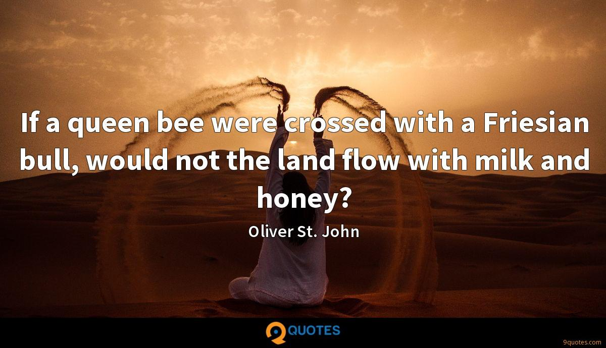 If a queen bee were crossed with a Friesian bull, would not the land flow with milk and honey?