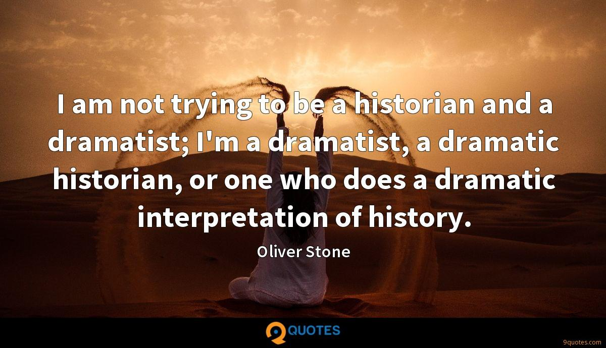 I am not trying to be a historian and a dramatist; I'm a dramatist, a dramatic historian, or one who does a dramatic interpretation of history.