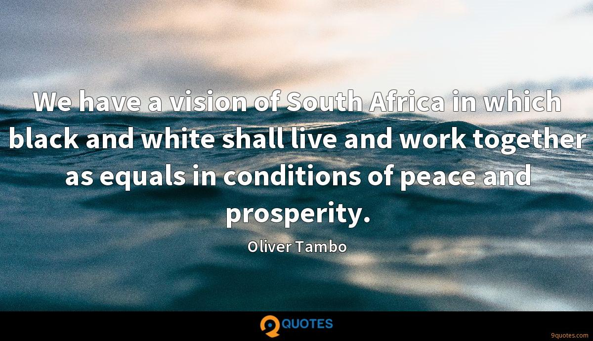 We have a vision of South Africa in which black and white shall live and work together as equals in conditions of peace and prosperity.