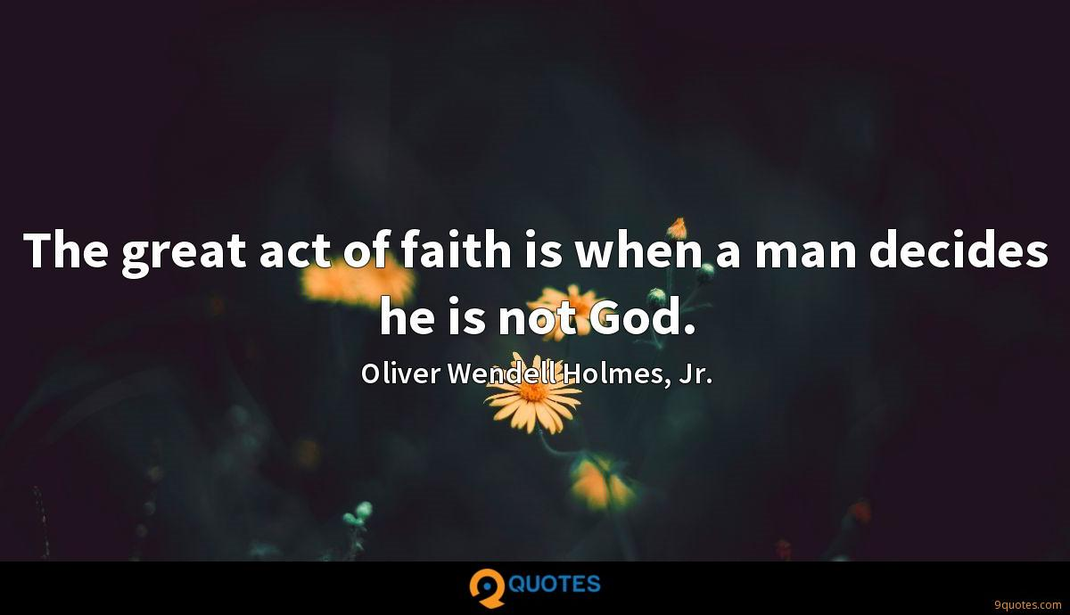 The great act of faith is when a man decides he is not God.