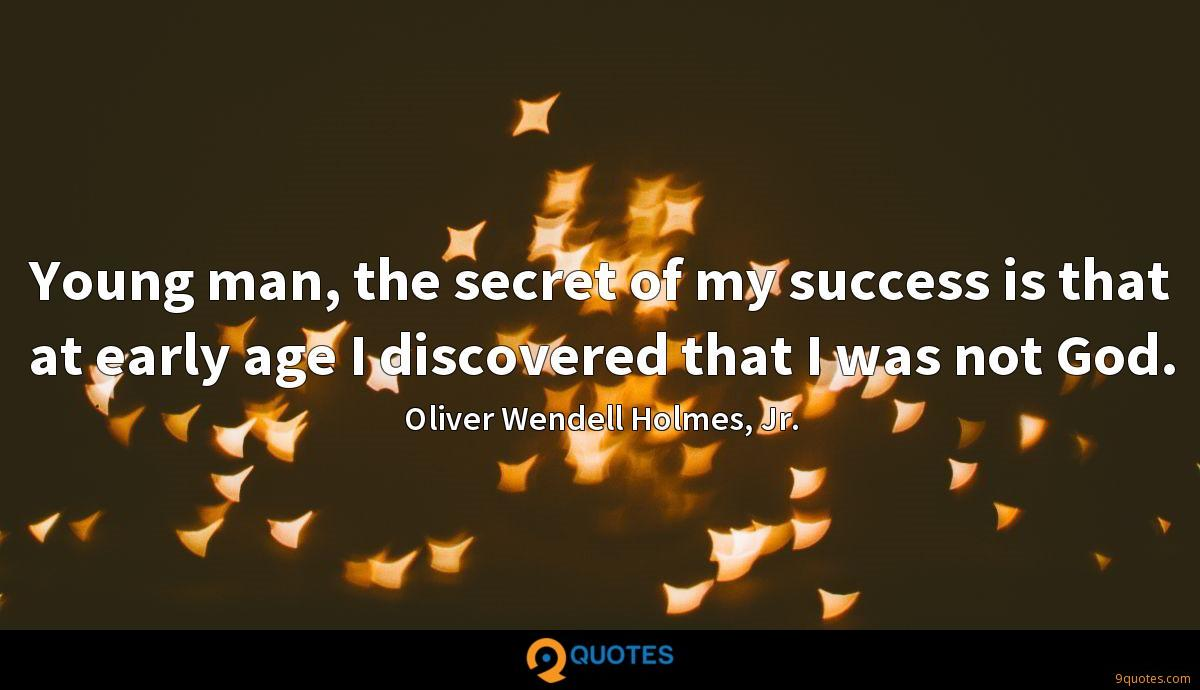 Young man, the secret of my success is that at early age I discovered that I was not God.