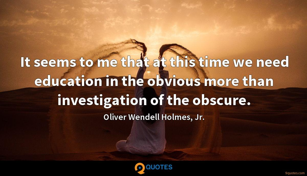 It seems to me that at this time we need education in the obvious more than investigation of the obscure.