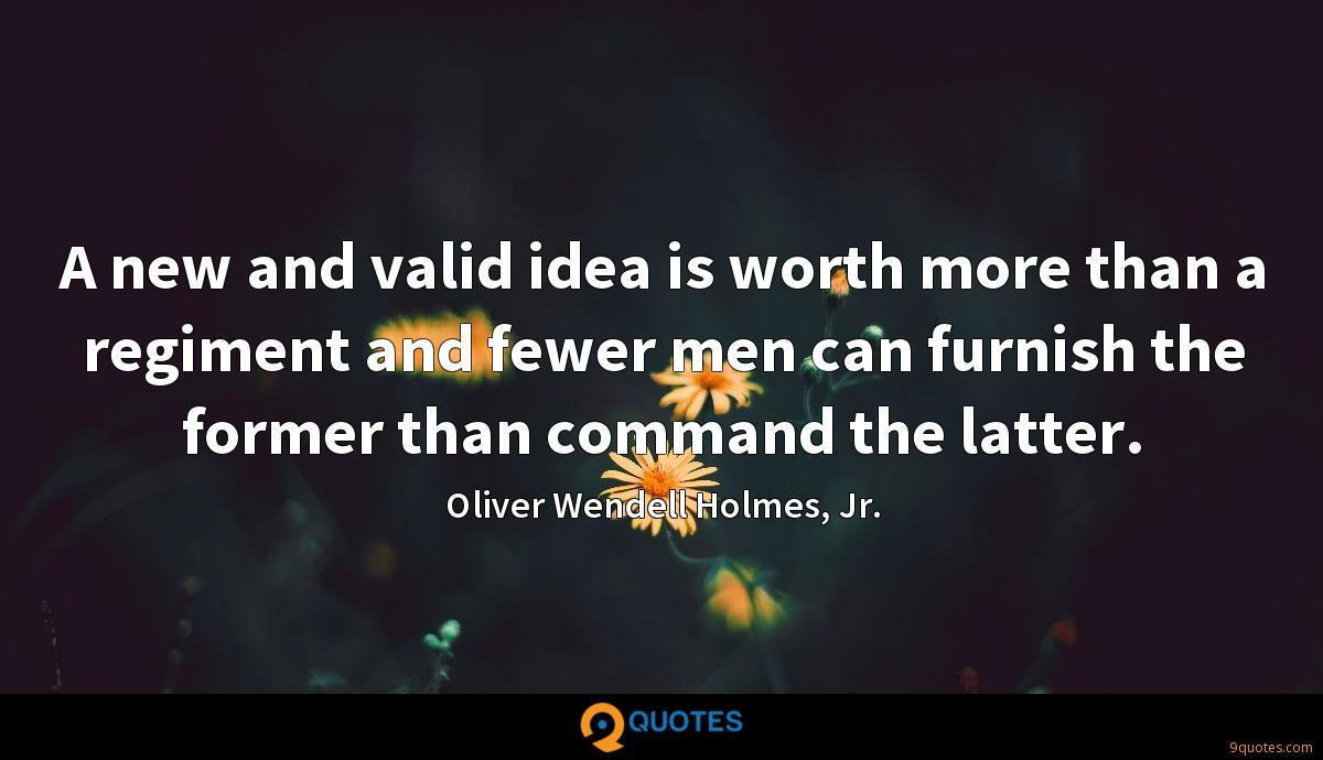 A new and valid idea is worth more than a regiment and fewer men can furnish the former than command the latter.