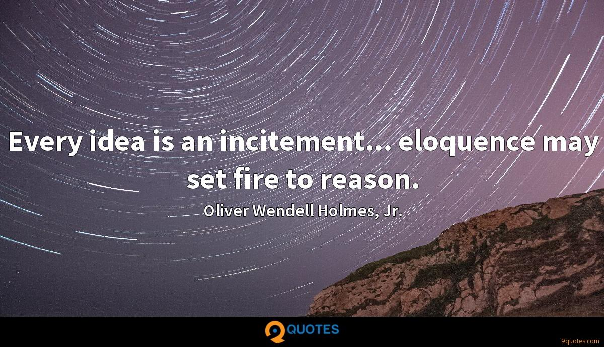 Every idea is an incitement... eloquence may set fire to reason.