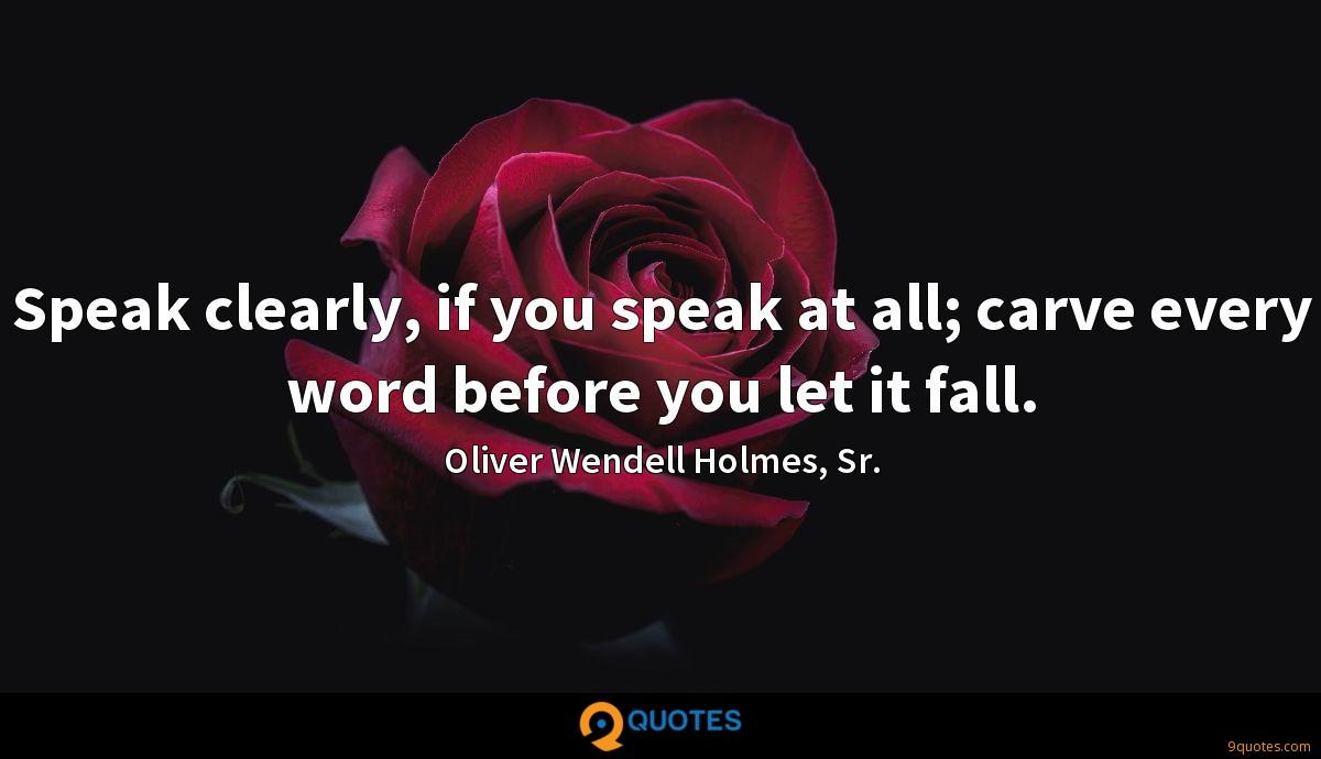 Speak clearly, if you speak at all; carve every word before you let it fall.