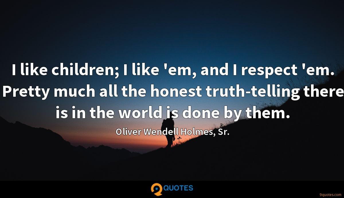 I like children; I like 'em, and I respect 'em. Pretty much all the honest truth-telling there is in the world is done by them.