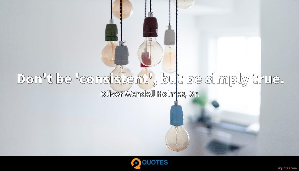 Don't be 'consistent', but be simply true.