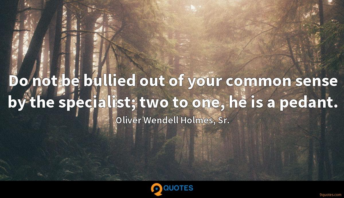 Do not be bullied out of your common sense by the specialist; two to one, he is a pedant.
