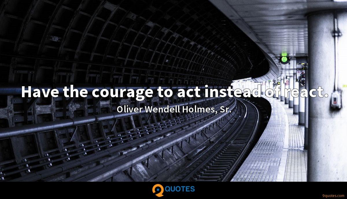 Have the courage to act instead of react.