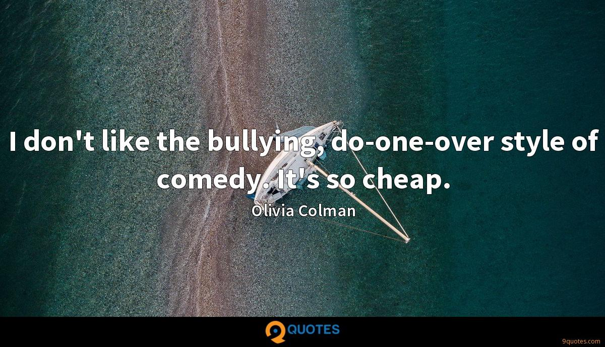 I don't like the bullying, do-one-over style of comedy. It's so cheap.