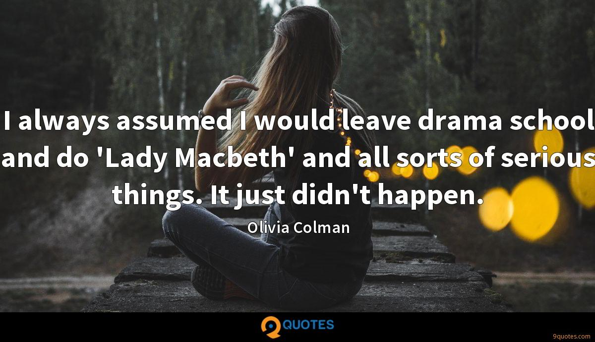 I always assumed I would leave drama school and do 'Lady Macbeth' and all sorts of serious things. It just didn't happen.