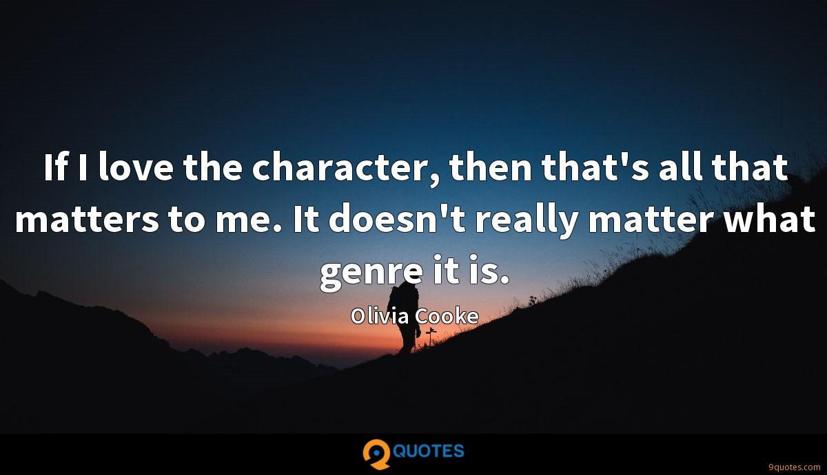 If I love the character, then that's all that matters to me. It doesn't really matter what genre it is.