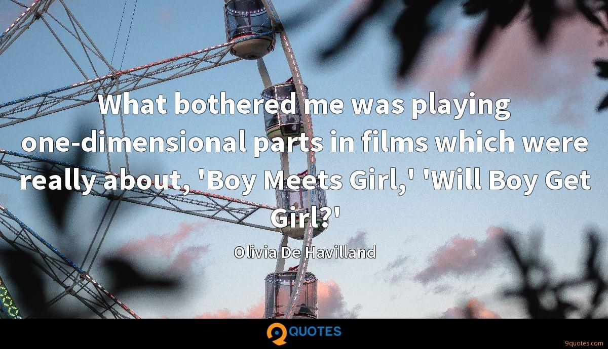 What bothered me was playing one-dimensional parts in films which were really about, 'Boy Meets Girl,' 'Will Boy Get Girl?'