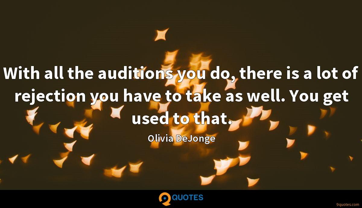 With all the auditions you do, there is a lot of rejection you have to take as well. You get used to that.
