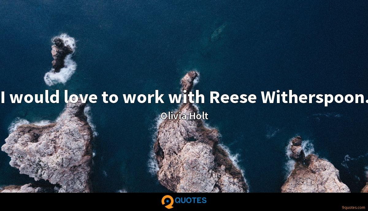 I would love to work with Reese Witherspoon.