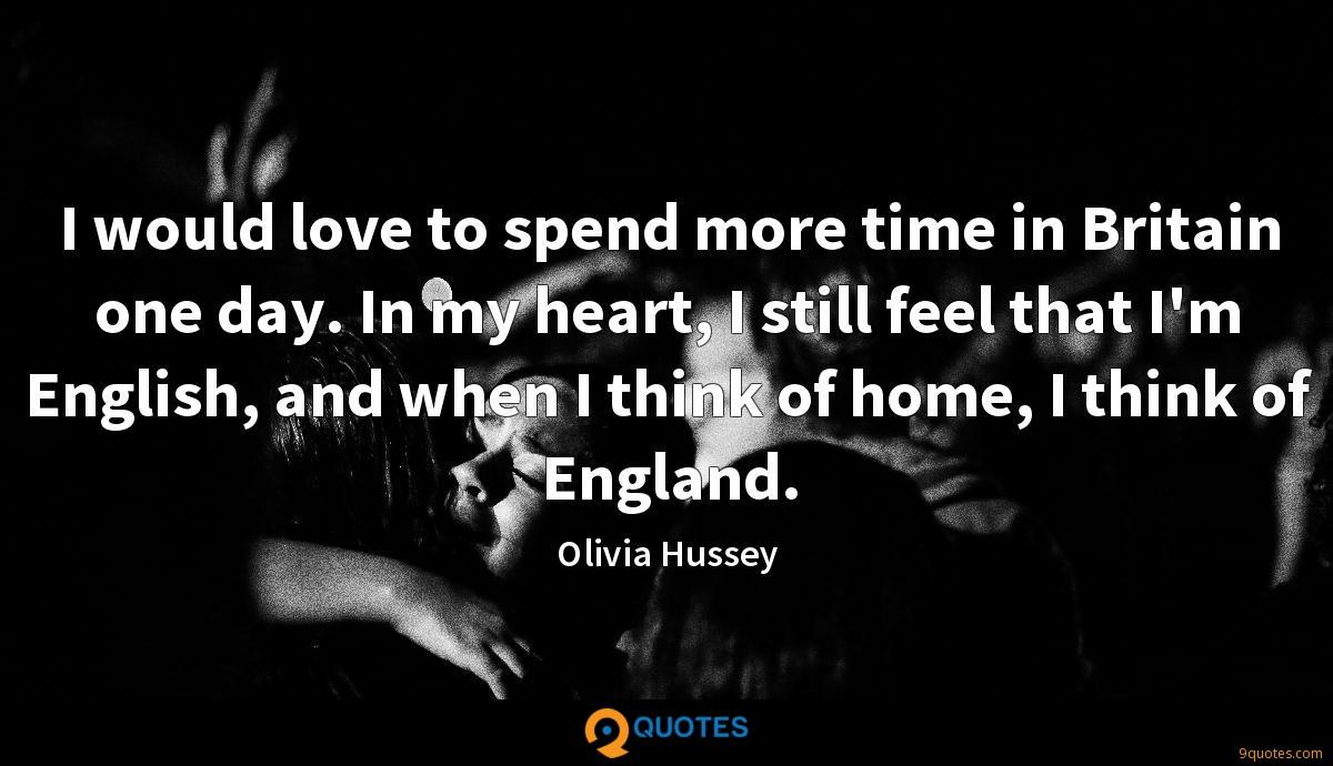 I would love to spend more time in Britain one day. In my heart, I still feel that I'm English, and when I think of home, I think of England.