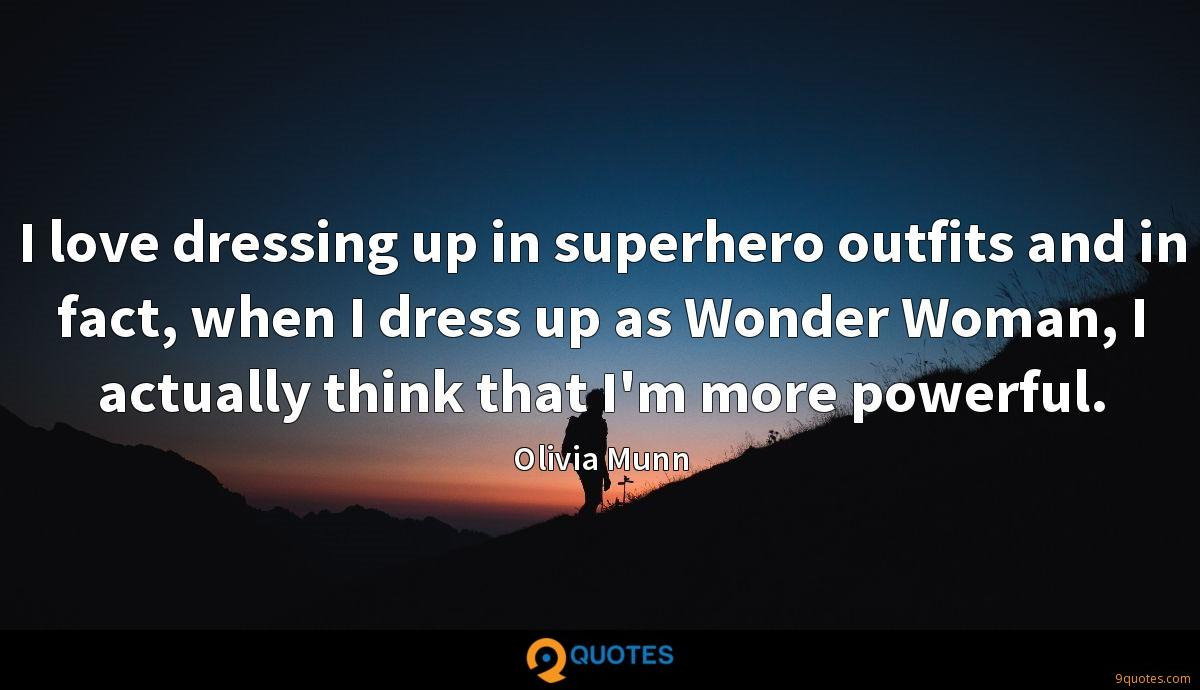 I love dressing up in superhero outfits and in fact, when I dress up as Wonder Woman, I actually think that I'm more powerful.